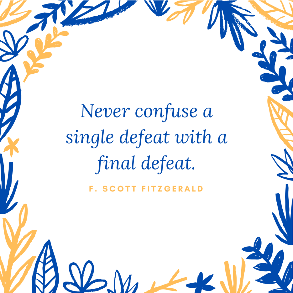 """""""Never confuse a single defeat with a final defeat"""" - quote by F. Scott Fitzgerald"""